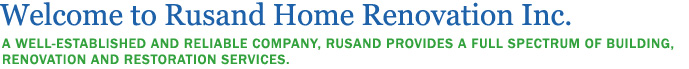 Welcome to Rusand Home Renovation Inc. A WELL-ESTABLISHED AND RELIABLE COMPANY, RUSAND PROVIDES A FULL SPECTRUM OF BUILDING,
